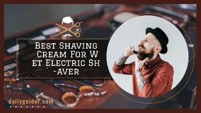 Best Shaving Cream For Wet Electric Shaver